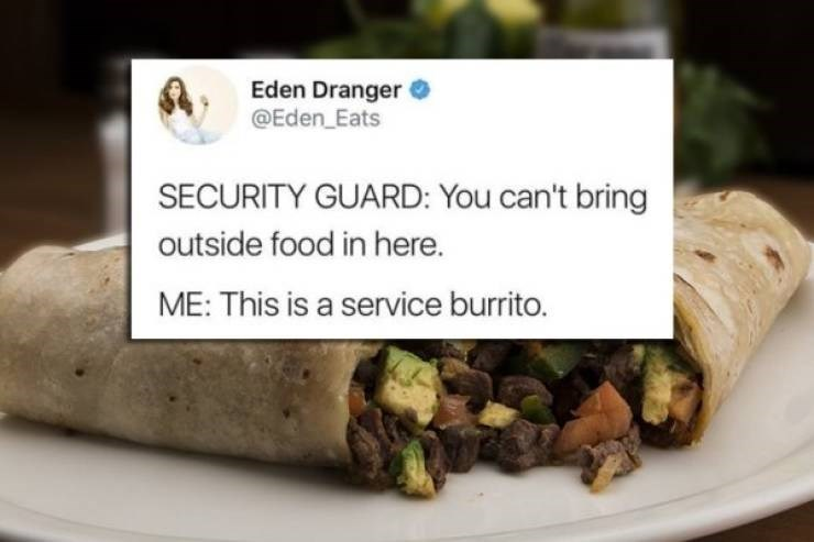 twitter post SECURITY GUARD: You can't bring outside food in here. ME: This is a service burrito.