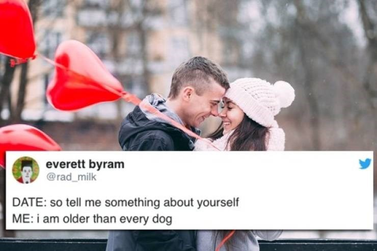 twitter post DATE: so tell me something about yourself ME: i am older than every dog