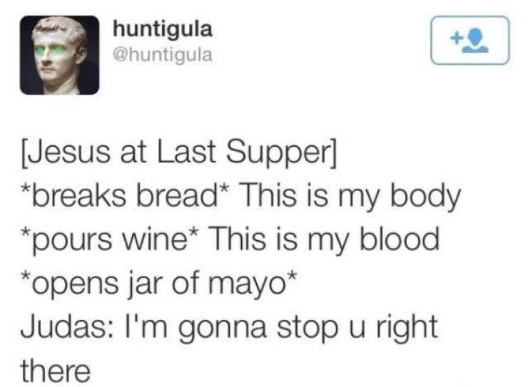 twitter post Jesus at Last Supper] *breaks bread* This is my body pours wine* This is my blood opens jar of mayo* Judas: I'm gonna stop u right there