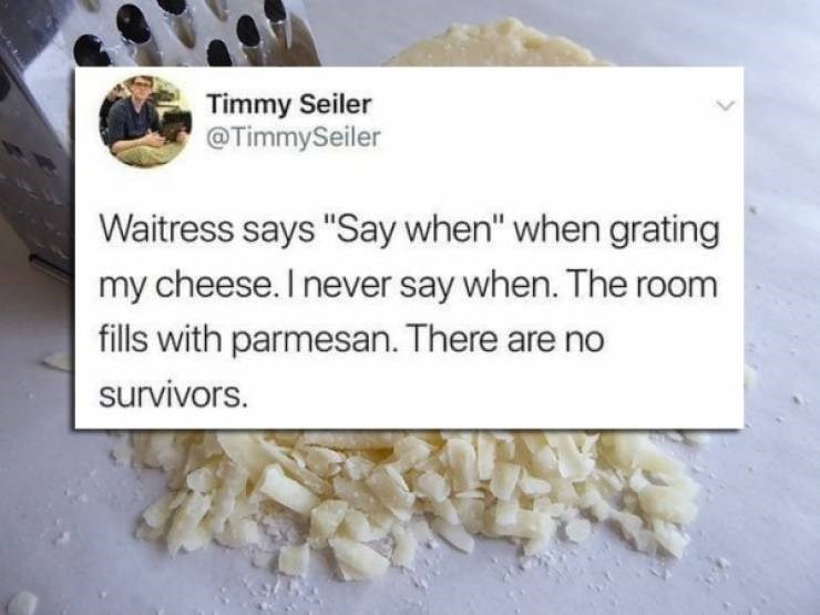 """twitter post Waitress says """"Say when"""" when grating my cheese. I never say when. The room fills with parmesan. There are no survivors."""