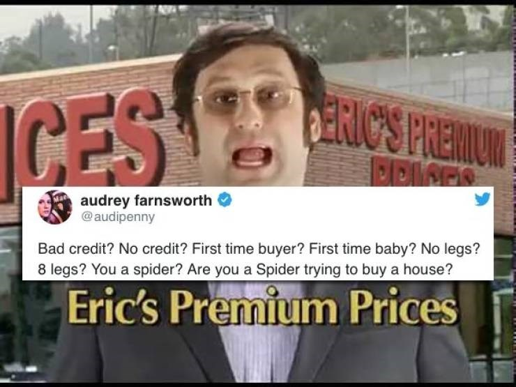 twitter post Bad credit? No credit? First time buyer? First time baby? No legs? 8 legs? You a spider? Are you a Spider trying to buy a house? Eric's Premium Prices