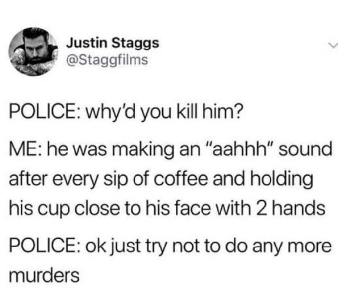 """twitter post POLICE: why'd you kill him? ME: he was making an """"aahhh"""" sound after every sip of coffee and holding his cup close to his face with 2 hands POLICE: ok just try not to do any more murders"""