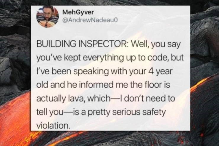 twitter post BUILDING INSPECTOR: Well, you say you've kept everything up to code, but I've been speaking with your 4 year old and he informed me the floor is actually lava, which-I don't need to tell you-is a pretty serious safety violation.
