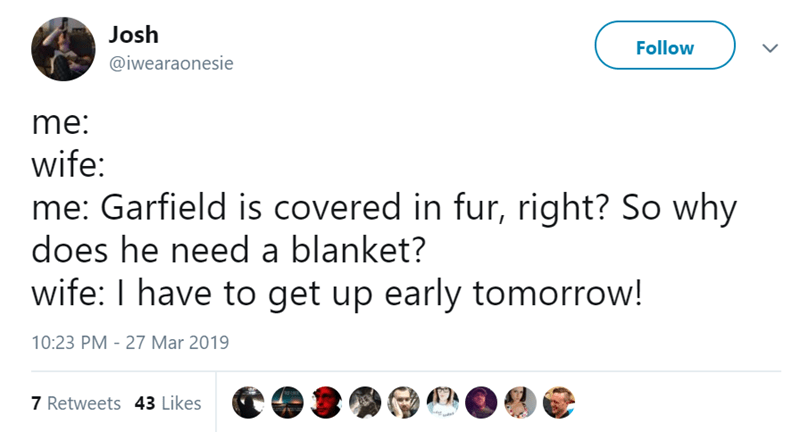 Text - Josh Follow @iwearaonesie me: wife: me: Garfield is covered in fur, right? So why does he need a blanket? wife: I have to get up early tomorrow! 10:23 PM - 27 Mar 2019 7 Retweets 43 Likes