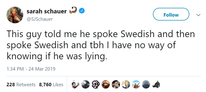 Text - sarah schauer Follow @SJSchauer This guy told me he spoke Swedish and then spoke Swedish and tbh I have no way of knowing if he was lying. 1:34 PM 24 Mar 2019 228 Retweets 8,760 Likes