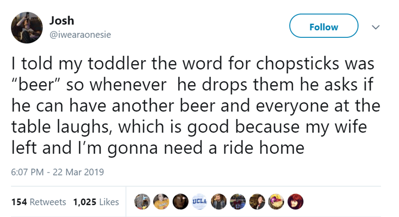"Text - Josh Follow @iwearaonesie I told my toddler the word for chopsticks was ""beer"" so whenever he drops them he asks if he can have another beer and everyone at the table laughs, which is good because my wife left and I'm gonna need a ride home 6:07 PM - 22 Mar 2019 154 Retweets 1,025 Likes UCLA"