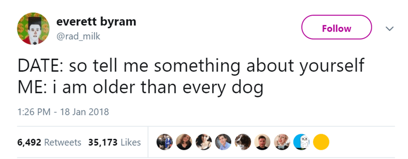 Text - everett byram Follow @rad_milk DATE: so tell me something about yourself ME: i am older than every dog 1:26 PM 18 Jan 2018 6,492 Retweets 35,173 Likes