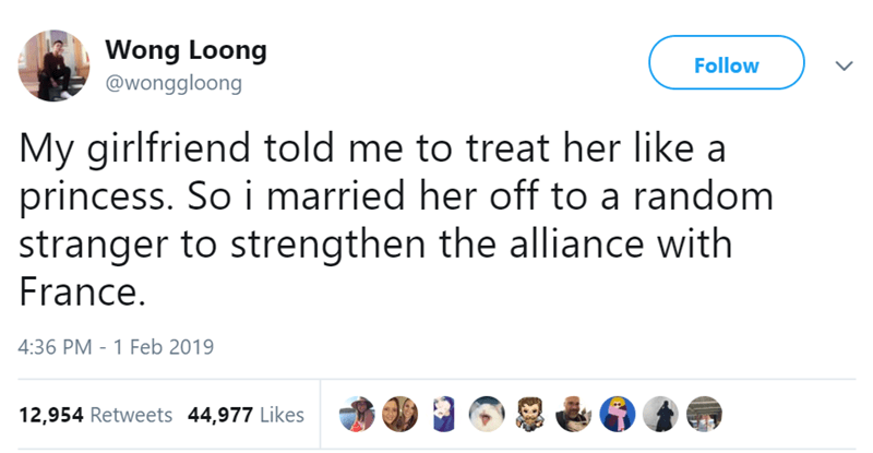 Text - Wong Loong @wonggloong Follow My girlfriend told me to treat her like a princess. So i married her off to a random stranger to strengthen the alliance with France. 4:36 PM 1 Feb 2019 12,954 Retweets 44,977 Likes
