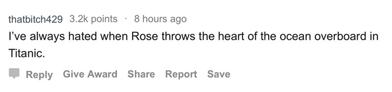 askreddit - Text - 8 hours ago thatbitch429 3.2k points I've always hated when Rose throws the heart of the ocean overboard in Titanic Share Report Save Reply Give Award