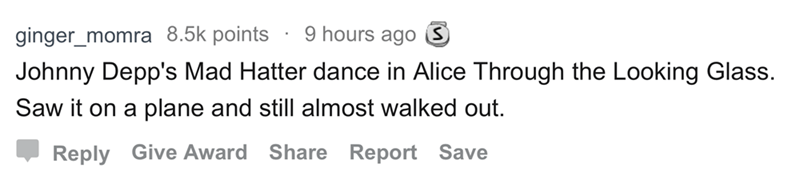 askreddit - Text - 9 hours ago S ginger momra 8.5k points Johnny Depp's Mad Hatter dance in Alice Through the Looking Glass. Saw it on a plane and still almost walked out Reply Give Award Share Report Save