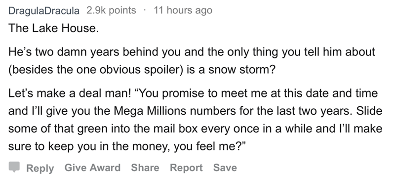 "askreddit - Text - 11 hours ago DragulaDracula 2.9k points The Lake House. He's two damn years behind you and the only thing you tell him about (besides the one obvious spoiler) is a snow storm? Let's make a deal man! ""You promise to meet me at this date and time and I'll give you the Mega Millions numbers for the last two years. Slide some of that green into the mail box every once in a while and l'll make sure to keep you in the money, you feel me?"" Reply Give Award Share Report Save"