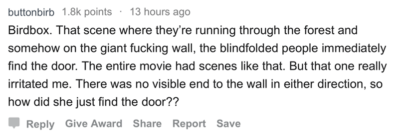 askreddit - Text - 13 hours ago buttonbirb 1.8k points Birdbox. That scene where they're running through the forest and somehow on the giant fucking wall, the blindfolded people immediately find the door. The entire movie had scenes like that. But that one really irritated me. There was no visible end to the wall in either direction, SO how did she just find the door?? Reply Give Award Share Report Save