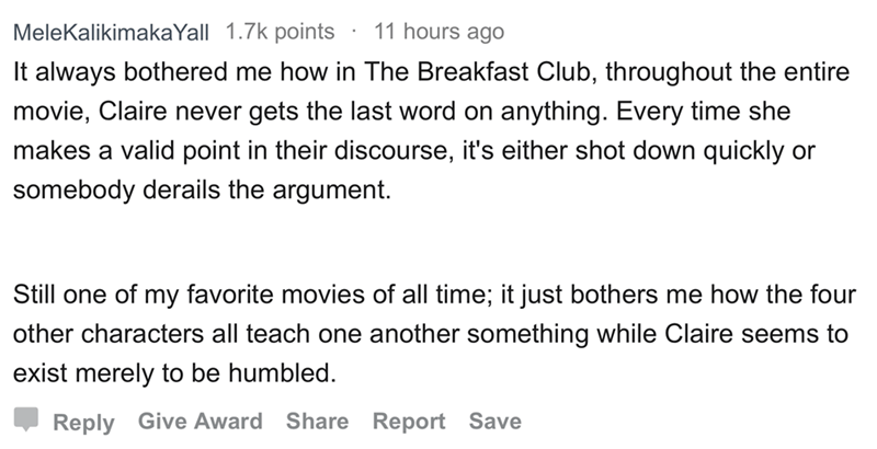 askreddit - Text - 11 hours ago MeleKalikimakaYall 1.7k points It always bothered me how in The Breakfast Club, throughout the entire movie, Claire never gets the last word on anything