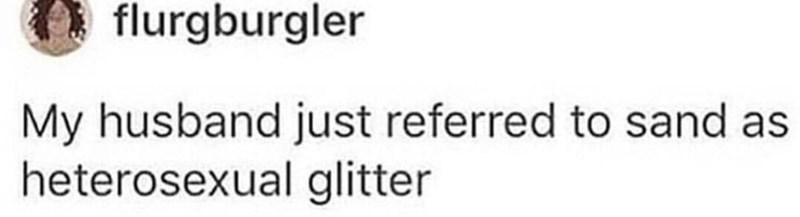 Text - flurgburgler My husband just referred to sand as heterosexual glitter