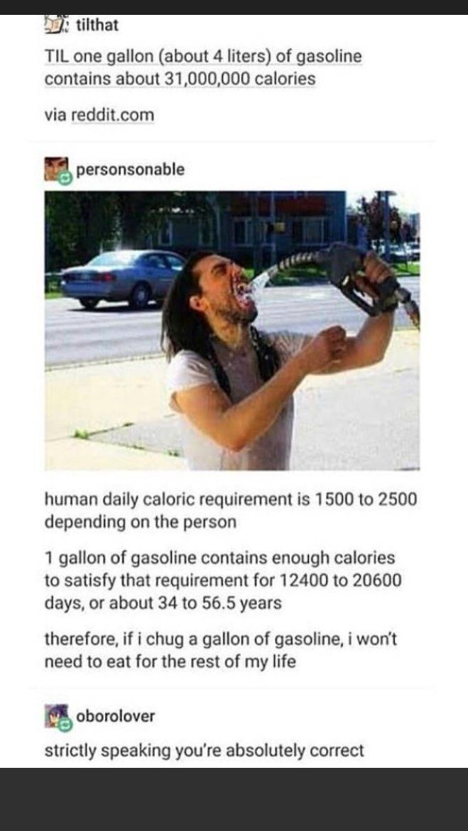 Text - tilthat TIL one gallon (about 4 liters) of gasoline contains about 31,000,000 calories via reddit.com personsonable human daily caloric requirement is 1500 to 2500 depending on the person 1 gallon of gasoline contains enough calories to satisfy that requirement for 12400 to 20600 days, or about 34 to 56.5 years therefore, if i chug a gallon of gasoline, i won't need to eat for the rest of my life oborolover strictly speaking you're absolutely correct