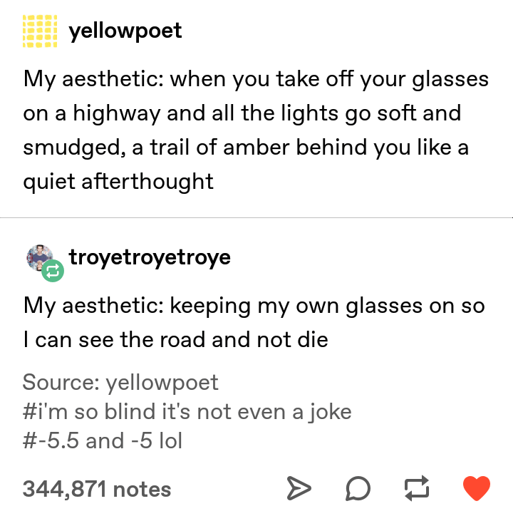 Text - yellowpoet My aesthetic: when you take off your glasses on a highway and all the lights go soft and smudged, a trail of amber behind you like a quiet afterthought troyetroyetroye My aesthetic: keeping my own glasses on so I can see the road and not die Source: yellowpoet #i'm so blind it's not even a joke #5.5 and -5 lol 344,871 notes