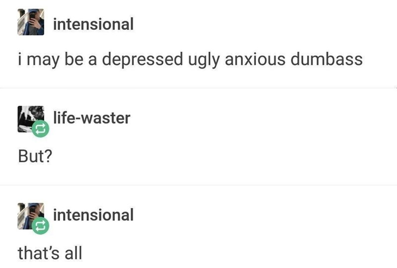 Text - intensional i may be a depressed ugly anxious dumbass life-waster But? intensional that's all