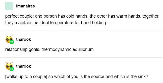 Text - imanaires perfect couple: one person has cold hands, the other has warm hands. together, they maintain the ideal temperature for hand holding tharook relationship goals: thermodynamic equilibrium tharook [walks up to a couple] so which of you is the source and which is the sink?