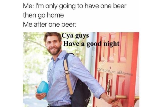 "Caption that reads, ""Me: I'm only going to have one beer, then go home; Me after one beer: ..."" above a stock photo of a guy walking out a door saying ""Cya guys, have a good night"""