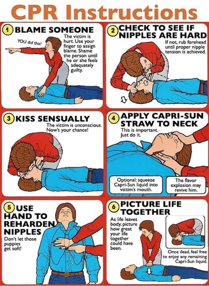 meme - Comics - CPR Instructions CHECK TO SEE IF NIPPLES ARE HARD If not, rub forehead until proper nipple tension is achieved 1BLAME SOMEONE The victim is hurt. Use your finger to assign blame. Shame the person until he or she feels adequately guilty (2 YOU did this! APPLY CAPRI-SUN STRAW TO NECK This is important Just do it. (3)KISS SENSSUALLY The victim is unconscious Now's your chance! The flavor explosion may revive him. Optional: squeeze Capri-Sun liquid into victim's mouth. PICTURE LIFE 5