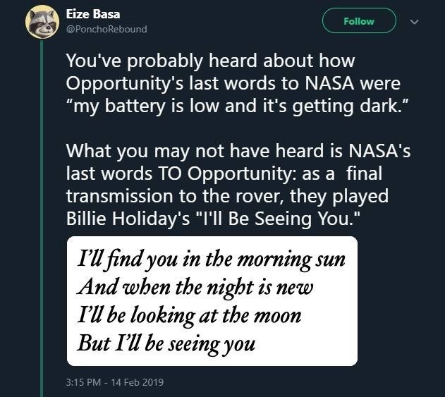 """meme - Text - Eize Basa Follow @PonchoRebound You've probably heard about how Opportunity's last words to NASA were """"my battery is low and it's getting dark."""" What you may not have heard is NASA's last words TO Opportunity: as a final transmission to the rover, they played Billie Holiday's """"I'll Be Seeing You."""" I'll find you in the morning. And when the night is new I'l be looking at the moon But I'll be seeing you un 3:15 PM 14 Feb 2019"""