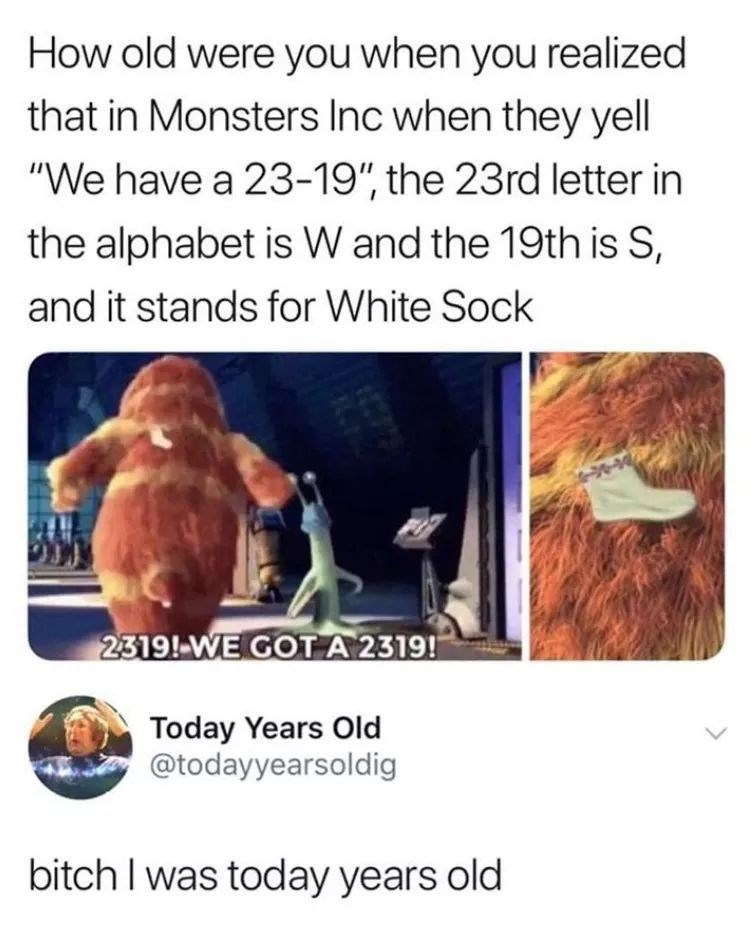 """meme - Text - How old were you when you realized that in Monsters Inc when they yell """"We have a 23-19"""", the 23rd letter in the alphabet is W and the 19th is S and it stands for White Sock 2319!-WE GOTA 2319! Today Years Old @todayyearsoldig oitch I was today years old"""