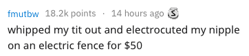 Text - fmutbw 18.2k points 14 hours ago whipped my tit out and electrocuted my nipple on an electric fence for $50