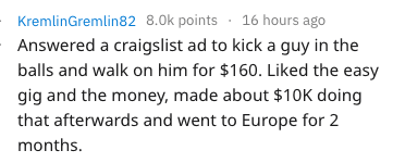 Text - KremlinGremlin82 8.0k points 16 hours ago Answered a craigslist ad to kick a guy in the balls and walk on him for $160. Liked the easy gig and the money, made about $10K doing that afterwards and went to Europe for 2 months