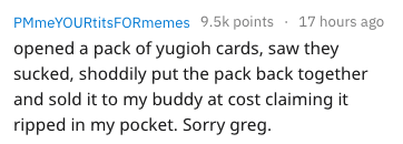Text - PM meYOURtitsFORmemes 9.5k points 17 hours ago opened a pack of yugioh cards, saw they sucked, shoddily put the pack back together and sold it to my buddy at cost claiming it ripped in my pocket. Sorry greg