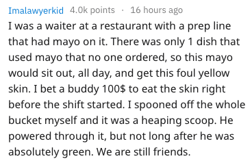 Text - Imalawyerkid 4.0k points 16 hours ago I was a waiter at a restaurant with a prep line that had mayo on it. There was only 1 dish that used mayo that no one ordered, so this mayo would sit out, all day, and get this foul yellow skin. I bet a buddy 100$ to eat the skin right before the shift started. I spooned off the whole bucket myself and it was a heaping scoop. He powered through it, but not long after he was absolutely green. We are still friends.
