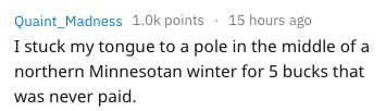 Text - Quaint_Madness 1.0k points 15 hours ago I stuck my tongue to a pole in the middle of a northern Minnesotan winter for 5 bucks that was never paid