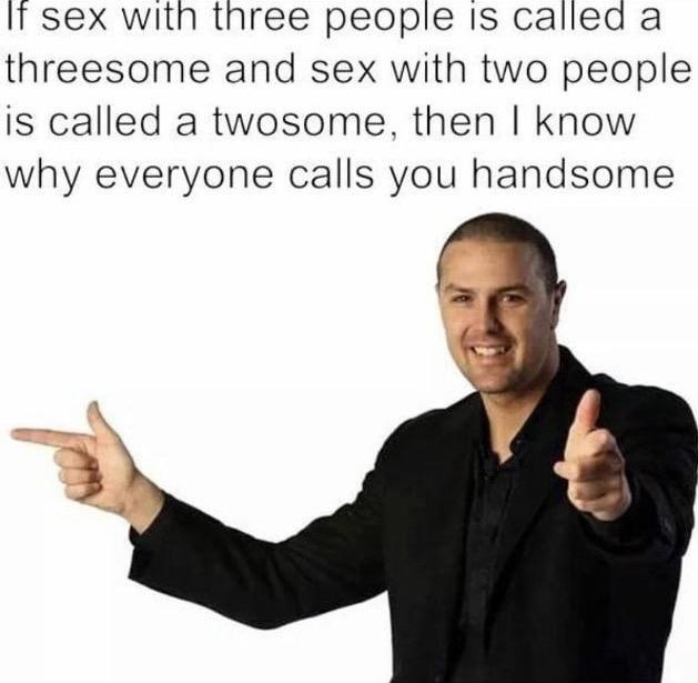 Text - If sex with three people is called a threesome and sex with two people is called a twosome, then I know why everyone calls you handssome