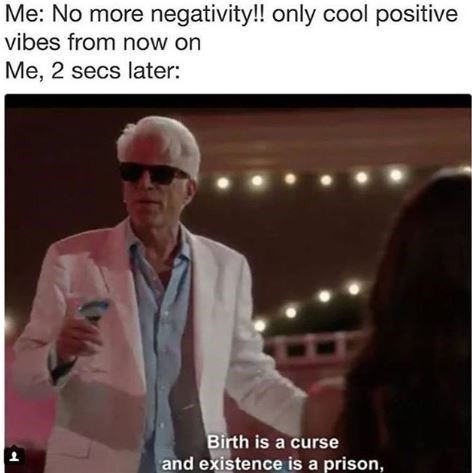 """Caption that reads, """"Me: no more negativity!! Only cool positive vibes from now on; Me, two seconds later: ..."""" above a still of an old guy dancing with a drink in his hand saying, """"Birth is a curse and existence is a prison"""""""