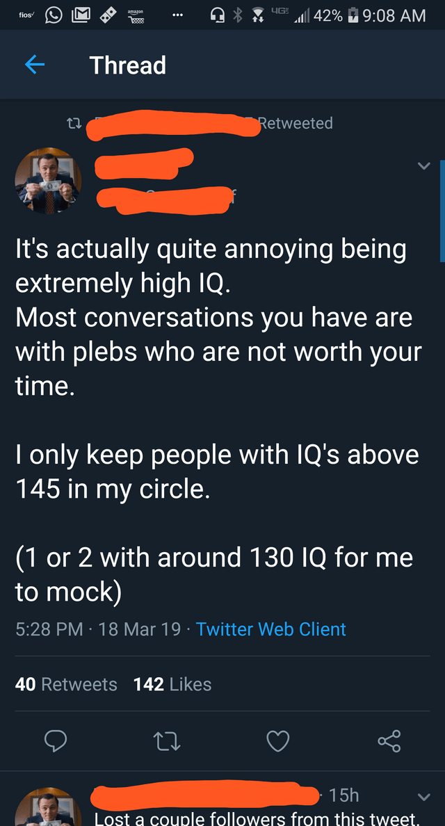 Text - yG 42% 9:08 AM amagons fios Thread Retweeted It's actually quite annoying being extremely high IQ. Most conversations you have are with plebs who are not worth your time. I only keep people with IQ's above 145 in my circle. (1 or 2 with around 130 IQ for me to mock) 5:28 PM 18 Mar 19 Twitter Web Client . 40 Retweets 142 Likes 15h Lost a couple followers from this tweet.