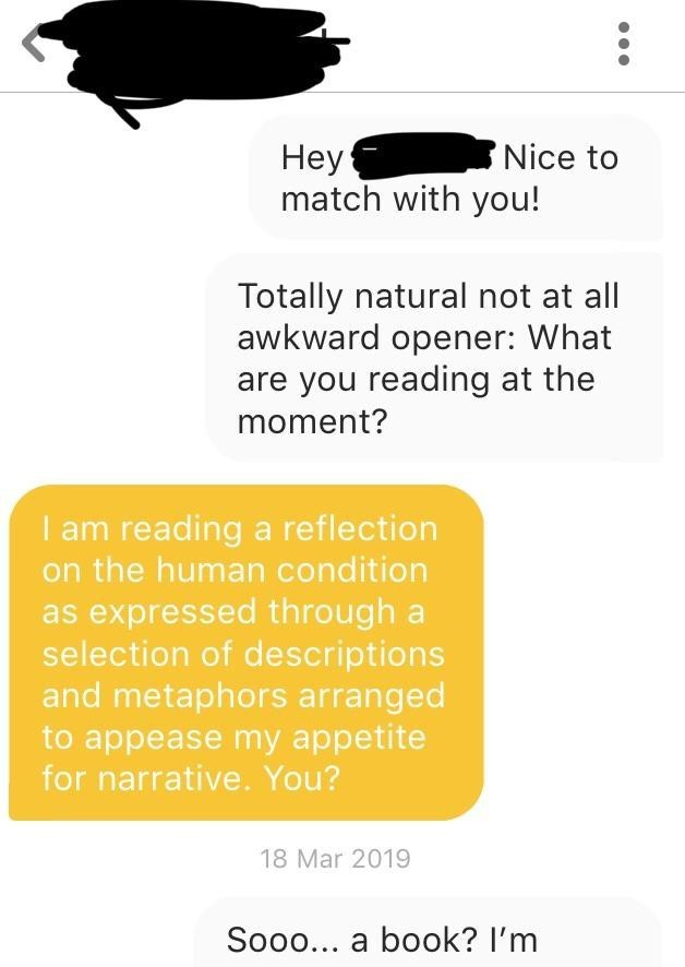 Text - Неу: match with you! Nice to Totally natural not at all awkward opener: What are you reading at the moment? I am reading a reflection on the human condition as expressed through a selection of descriptions and metaphors arranged to appease my appetite for narrative. You? 18 Mar 2019 Sooo... a book? I'm