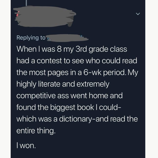 Text - Replying to When I was 8 my 3rd grade class had a contest to see who could read the most pages in a 6-wk period. My highly literate and extremely competitive ass went home and found the biggest book I could- which was a dictionary-and read the entire thing. I won.