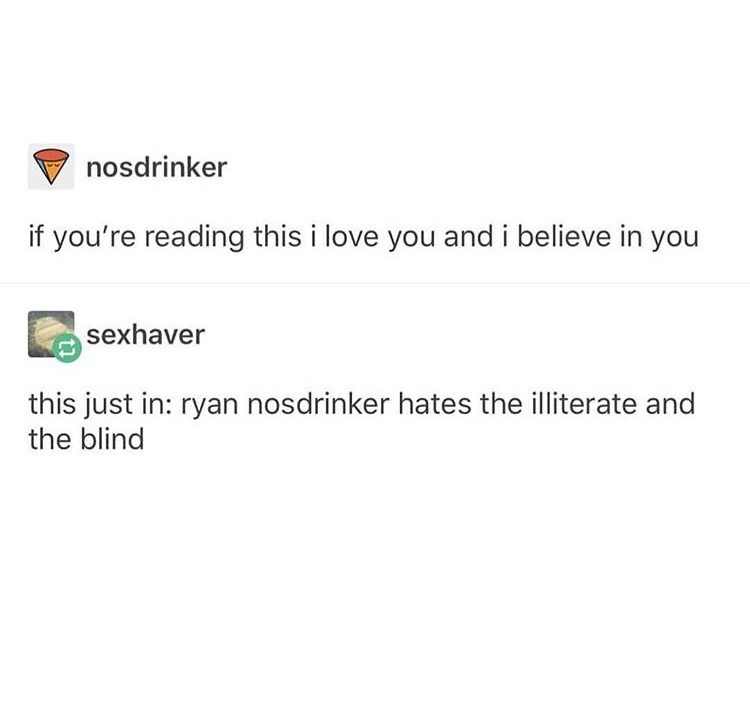"""Tumblr post that reads, """"If you're reading this, I love you and I believe in you;"""" someone below replies, """"This just in: Ryan Nosdrinker hates the illiterate and the blind"""""""