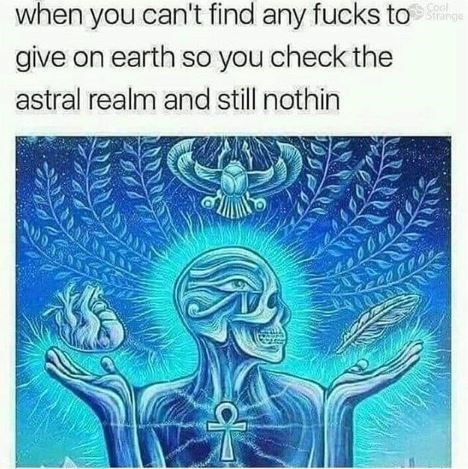 Text - when you can't find any fucks to give on earth so you check the Cool astral realm and still nothin