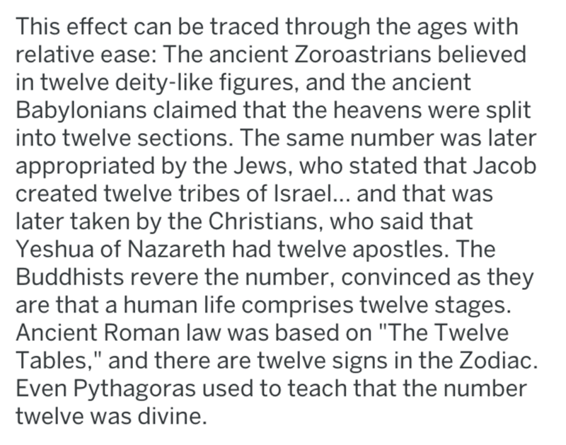 Text - This effect can be traced through the ages with relative ease: The ancient Zoroastrians believed in twelve deity-like figures, and the ancient Babylonians claimed that the heavens were split into twelve sections. The same number was later appropriated by the Jews, who stated that Jacob created twelve tribes of Israel... and that was later taken by the Christians, who said that Yeshua of Nazareth had twelve apostles. The Buddhists revere the number, convinced as they are that a human life