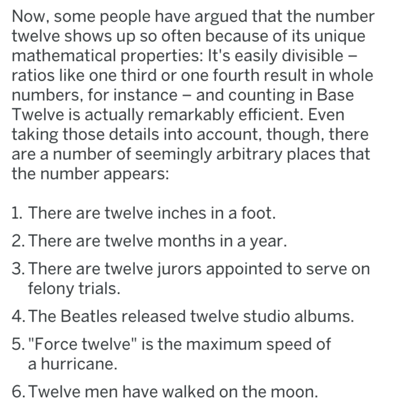 Text - Now, some people have argued that the number twelve shows up so often because of its unique mathematical properties: It's easily divisible - ratios like one third or one fourth result in whole numbers, for instance and counting in Base Twelve is actually remarkably efficient. Even taking those details into account, though, there are a number of seemingly arbitrary places that the number appears: 1. There are twelve inches in a foot. 2. There are twelve months in a year. 3. There are twelv