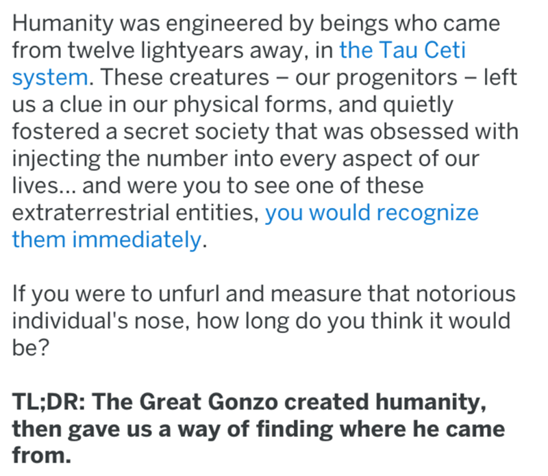 Text - Humanity was engineered by beings who came from twelve lightyears away, in the Tau Ceti system. These creatures our progenitors left us a clue in our physical forms, and quietly fostered a secret society that was obsessed with injecting the number into every aspect of our lives... and were you to see one of these extraterrestrial entities, you would recognize them immediately. If you were to unfurl and measure that notorious individual's nose, how long do you think it would be? TL;DR: The