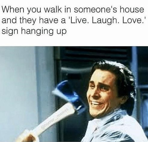Photo caption - When you walk in someone's house and they have a 'Live. Laugh. Love. sign hanging up @horror memes