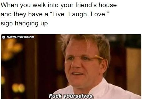 "Facial expression - When you walk into your friend's house and they have a ""Live. Laugh. Love."" sign hanging up @TaMemOrNotToMem Fuck yourselves."
