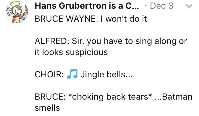 meme - Text - Hans Grubertron is a C... Dec 3 BRUCE WAYNE: I won't do it ALFRED: Sir, you have to sing along or it looks suspicious Jingle bells... CHOIR: BRUCE: *choking back tears*...Batman smells