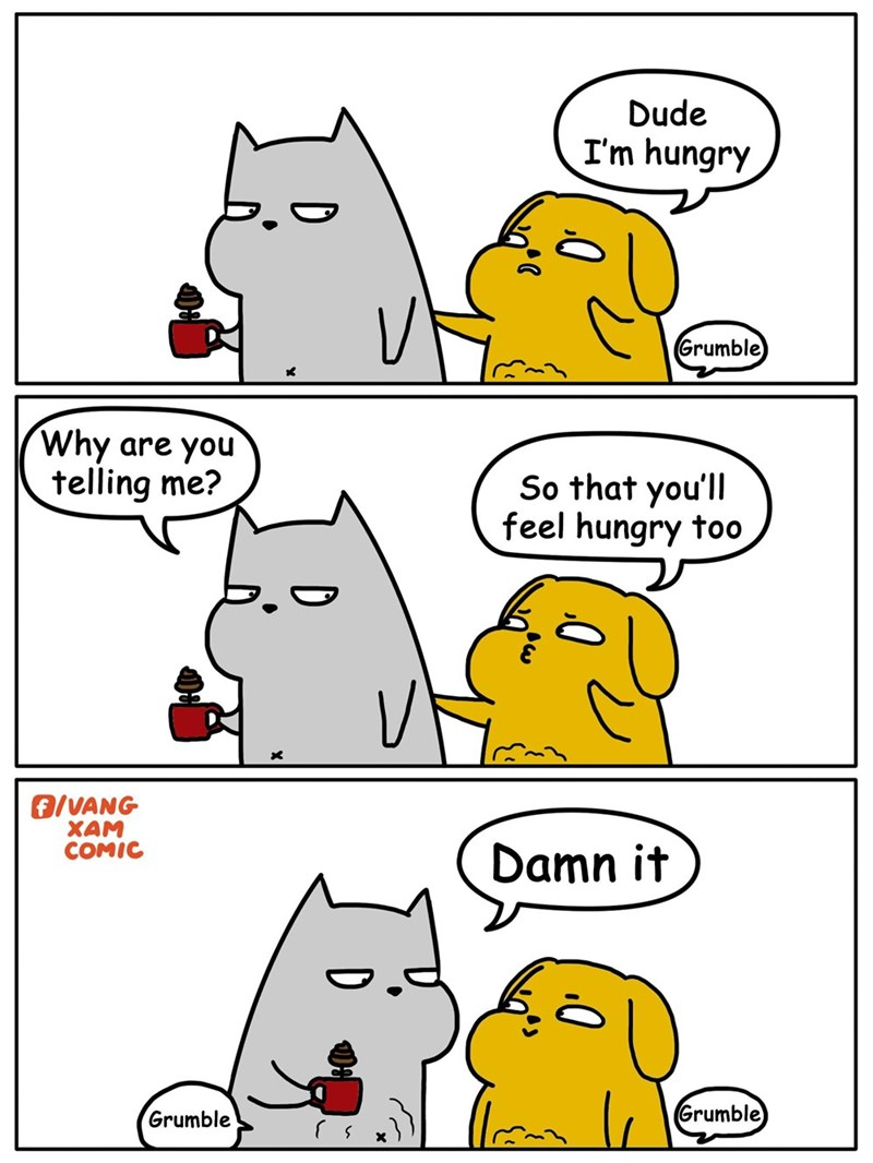 meme - White - Dude I'm hungry Grumble) Why are you telling me? So that you'll feel hungry too f/VANG XAM COMIC Damn it Grumble Grumble