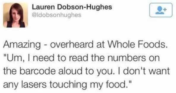 """Text - Lauren Dobson-Hughes @ldobsonhughes Amazing overheard at Whole Foods. """"Um, I need to read the numbers on the barcode aloud to you. I don't want any lasers touching my food."""""""