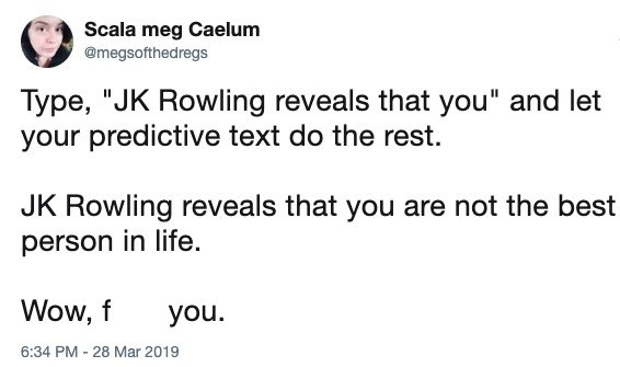 "Text - Scala meg Caelum @megsofthedregs Type, ""JK Rowling reveals that you"" and let your predictive text do the rest JK Rowling reveals that you are not the best person in life. Wow, f you. 6:34 PM 28 Mar 2019"