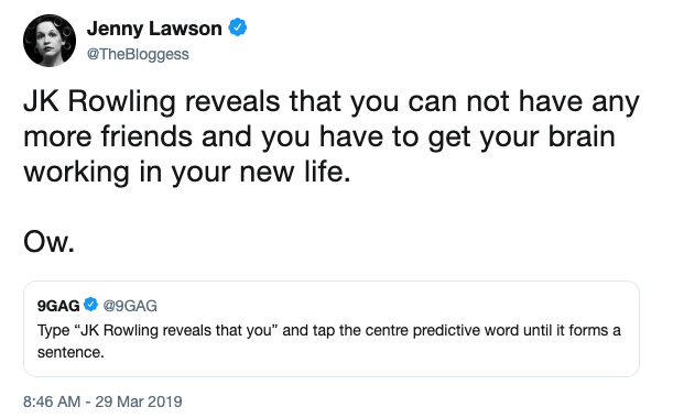 "Text - Jenny Lawson @TheBloggess JK Rowling reveals that you can not have any more friends and you have to get your brain working in your new life. Ow. 9GAG @9GAG Type ""JK Rowling reveals that you"" and tap the centre predictive word until it forms a sentence. 8:46 AM -29 Mar 2019"