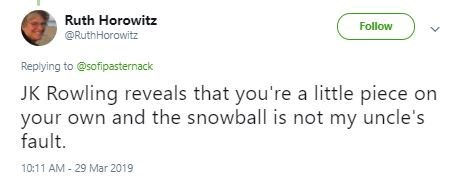 Text - Ruth Horowitz Follow @RuthHorowitz Replying to@sofipasternack JK Rowling reveals that you're a little piece on your own and the snowball is not my uncle's fault. 10:11 AM-29 Mar 2019