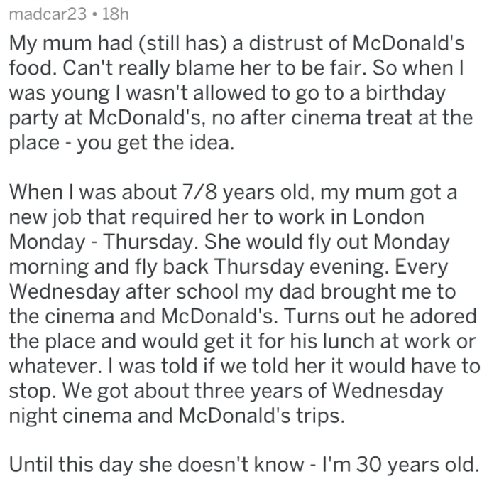 Text - madcar23 18h My mum had (still has) a distrust of McDonald's food. Can't really blame her to be fair. So when l was young I wasn't allowed to go to a birthday party at McDonald's, no after cinema treat at the place -you get the idea. When I was about 7/8 years old, my mum got a new job that required her to work in London Monday -Thursday. She would fly out Monday morning and fly back Thursday evening. Every Wednesday after school my dad brought me to the cinema and McDonald's. Turns out h